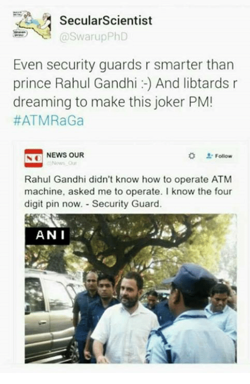 Rahul Gandhi: PA Secular Scientist  Swarup PhD  Even security guards r smarter than  prince Rahul Gandhi And libtards r  dreaming to make this joker PM!  #ATMRaGa  Follow  S NEWS OUR  o Rahul Gandhi didn't know how to operate ATM  machine, asked me to operate. I know the four  digit pin now. Security Guard.  ANN I