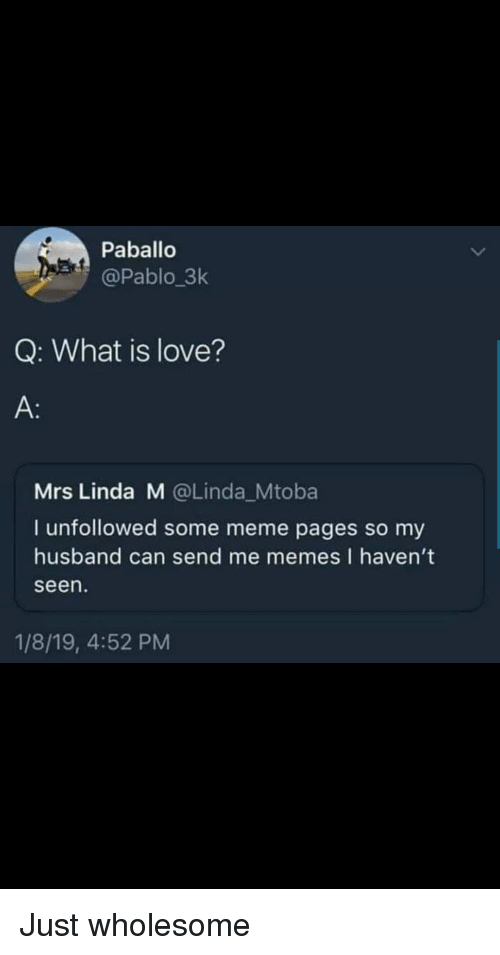 meme pages: Paballo  @Pablo 3k  Q: What is love?  A:  Mrs Linda M @Linda_Mtoba  I unfollowed some meme pages so my  husband can send me memes I haven't  seen  1/8/19, 4:52 PM Just wholesome