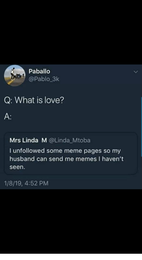 meme pages: Paballo  @Pablo 3k  Q: What is love?  A:  Mrs Linda M @Linda_Mtoba  I unfollowed some meme pages so my  husband can send me memes I haven't  seen.  1/8/19, 4:52 PM