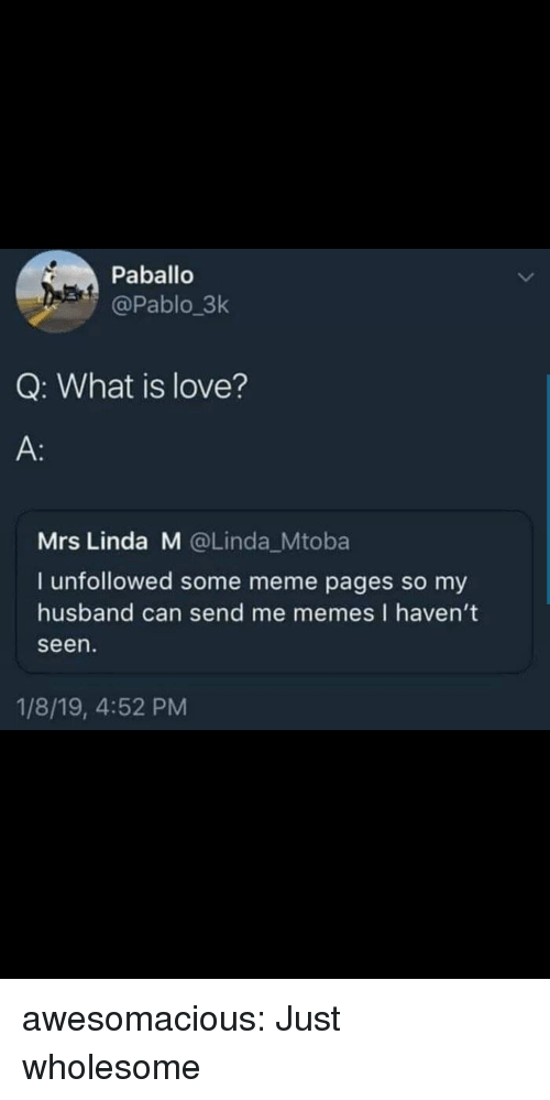 meme pages: Paballo  @Pablo 3k  Q: What is love?  A:  Mrs Linda M @Linda_Mtoba  I unfollowed some meme pages so my  husband can send me memes I haven't  seen  1/8/19, 4:52 PM awesomacious:  Just wholesome
