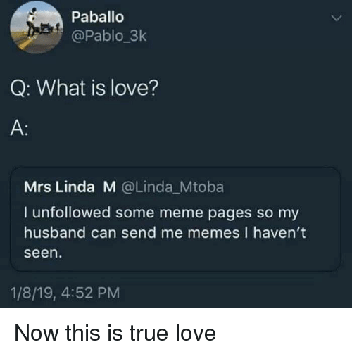 meme pages: Paballo  @Pablo_3k  Q: What is love?  A:  Mrs Linda M @Linda_Mtoba  I unfollowed some meme pages so my  husband can send me memes I haven't  seen  1/8/19, 4:52 PM Now this is true love