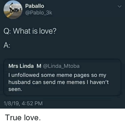pablo: Paballo  @Pablo_3k  Q: What is love?  A:  Mrs Linda M @Linda_Mtoba  I unfollowed some meme pages so my  husband can send me memes I haven't  seen  1/8/19, 4:52 PM True love.