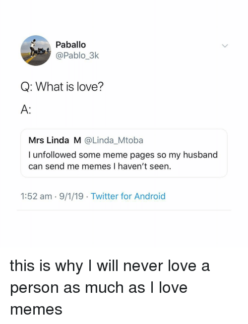 meme pages: Paballo  @Pablo_3k  Q: What is love?  A:  Mrs Linda M @Linda_Mtoba  I unfollowed some meme pages so my husband  can send me memes I haven't seen.  1:52 am - 9/1/19 Twitter for Android this is why I will never love a person as much as I love memes