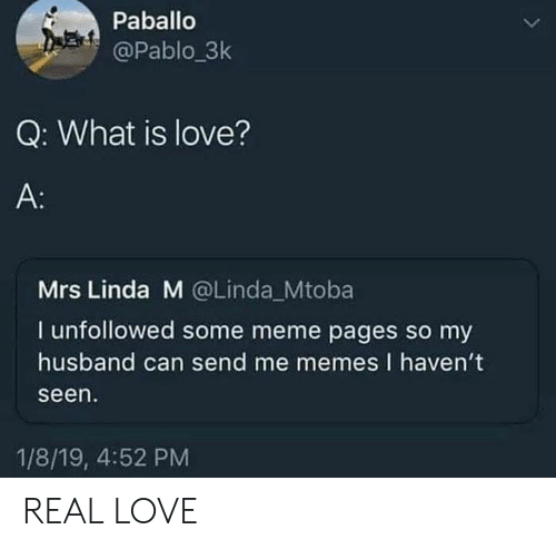 meme pages: Paballo  @Pablo_3k  Q: What is love?  A:  Mrs Linda M @Linda Mtoba  I unfollowed some meme pages so my  husband can send me memes I haven't  seen  1/8/19, 4:52 PM REAL LOVE