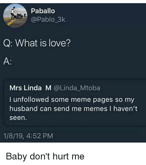 meme pages: Paballo  @Pablo_3k  Q: What is love?  Mrs Linda M @Linda Mtoba  I unfollowed some meme pages so my  husband can send me memes I havent  seen  1/8/19, 4:52 PM Baby don't hurt me