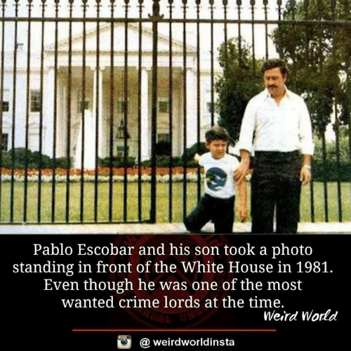 pablo: Pablo Escobar and his son took a photo  standing in front of the White House in 1981.  Even though he was one of the most  wanted crime lords at the time.  Weird World  a weirdworldinsta