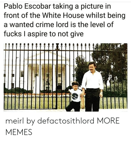 Pablo Escobar: Pablo Escobar taking a picture in  front of the White House whilst being  a wanted crime lord is the level of  fucks I aspire to not give meirl by defactosithlord MORE MEMES