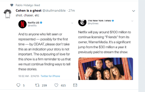 """Friends, Iphone, and Love: Pablo Hidalgo liked  Cohen is a ghost @skullmandible 27m  shot, chaser, etc  he New York limes  Netflix US  @netflix  @nytimes  Netflix will pay around $100 million to  continue licensing """"Friends"""" from its  owner, WarnerMedia. It's a significant  jump from the $30 million a year it  previously paid to stream the show  And  represented possibly for the first  time- by ODAAT, please don't take  this as an indication your story is not  important. The outpouring of love for  this show is a firm reminder to us that  we must continue finding ways to tell  these stories.  10:32 AM-3/14/19- Twitter for iPhone  to anyone who felt seen or  239  415"""