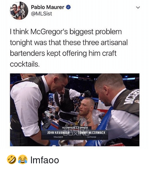 Girl Memes, Cocktail, and Him: Pablo Maurer  @MLSist  I think McGregor's biggest problem  tonight was that these three artisanal  bartenders kept offering him craft  cocktail:s  EG  JOHN KAVANAGH  TOM  MY MCCORMACK  TRAINER  CUTMAN 🤣😂 lmfaoo