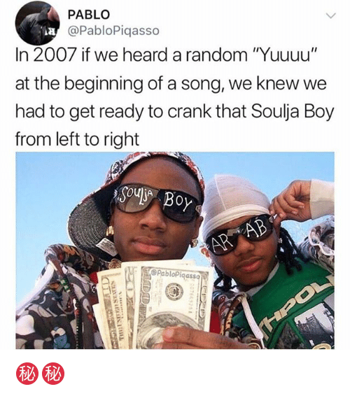 """Memes, Soulja Boy, and Crank That: PABLO  @PabloPiqasso  In 2007 if we heard a random """"Yuuuu""""  at the beginning of a song, we knew we  had to get ready to crank that Soulja Boy  from left to right  Soul Boy  RB  OPabloPiqass ㊙️㊙️"""