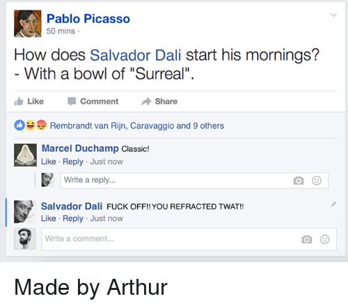 """Pablo Picasso: Pablo Picasso  0 mins  How does Salvador Dali start his mornings?  With a bowl of """"Surreal"""".  ide Like Comment Share  Rembrandt van Rijn, Caravaggio and 9 others  Marcel Duchamp Classic!  Like Reply Just now  Write a reply..  Salvador Dali FUCK OFF!!YOU REFRACTED TWAT!  Like Reply Just now  Write a comment... Made by Arthur"""