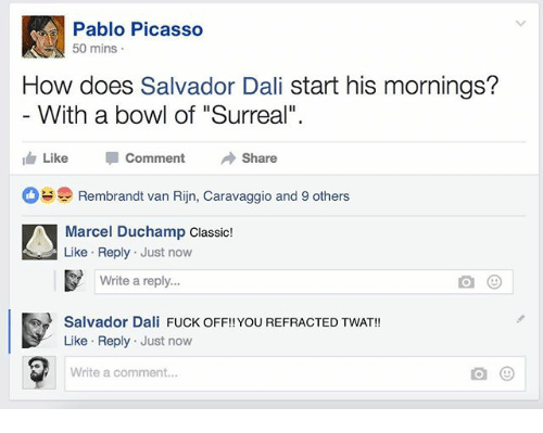 """Pablo Picasso: Pablo Picasso  50 mins  How does Salvador Dali start his mornings?  With a bowl of """"Surreal""""  Like Comment → Share  Rembrandt van Rijn, Caravaggio and 9 others  Marcel Duchamp Classic!  Like Reply Just now  Write a reply...  Salvador Dali FUCK OFF!! YOU REFRACTED TWAT!!  Like Reply Just now  Write a comment..."""