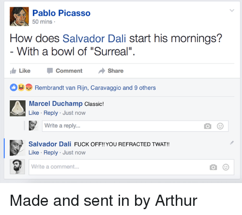 """Arthur, Fuck, and Pablo Picasso: Pablo Picasso  50 mins  How does Salvador Dali start his mornings?  With a bowl of """"Surreal""""  Like CommentShare  Rembrandt van Rijn, Caravaggio and 9 others  Marcel Duchamp Classic!  Like Reply Just now  Write a reply...  Salvador Dali FUCK OFF!! YOU REFRACTED TWAT!!  Like Reply Just now  Write a comment... Made and sent in by Arthur"""
