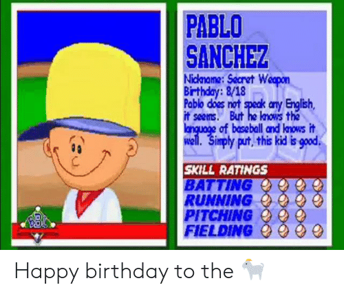 Baseball, Birthday, and Mlb: PABLO  SANCHEZ  Nickname:Secret Weopon  Birthday:8/18  Pablo does not speak any English,  it seems. But he knows the  language of baseball and lnows it  well. Simply put, this kid is good  SKILL RATINGS  BATTING  RUNNING  PITCHING  FIELDING Happy birthday to the 🐐