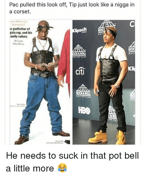 Citi: Pac pulled this look off, Tip just look like a nigga in  a Corset.  le godfather of  gsta rap, and his  amily values.  By lynn  KROLL  CIti  ROCKAROUL  HBO He needs to suck in that pot bell a little more 😂