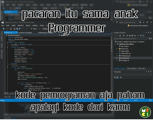 "integer: paceren Sema (anak  aplikasi toko distro M  Stud  Quick Launch (Ctrl+Q)  A FILE  EDIT  VIEW  PROJECT  BUILD  DEBUG  TEAM  TO  muhammad rizki nugraha  Start  Debug  frmJenis.vb x frmJenis.vb [Design]  Solution Explorer  frmbarang.vb (frmJenis Events  Loa  Imports System.Data  Search Solution  Explorer (Ctrl+)  System.Data.OleDb  Imports  Solution aplikasi toko distro (1 project0  Public Class frmJenis  W plik  toko distr  As Boolean  My Project  Resources  btntambah. Enabled True  Y App.config  btnkoreksi.Enabled  True  bt  bled  False  VB DistroMDLvb  btnkeluar. Text Batal  D frmbarang.vb  add  False  txtkode. bled  True  txtkode. Clear()  frmlogin.vb  txtjenis Clear  El Private Sub lihato  Solution Explorer Team Explorer Class View  Dim dt As New DataTable  Properties  query  select  from tblJenis""  clear(  List View1.It  adp New OleDbDataAdapter (query  cnn)  adp. Fill(dt)  dt.Rows.co  As Intege  0 Ta  With Listview1  Item  Add (dt.Rows (i)(e))  Items (Listview1.Items. Count  1). SubItems  With  Add(dt.Rows (i)(1))  kode pemrogramaan ala paham  00%  Error List  Ready  Ln 3  Col 9  Ch 9  NS  dpalagi kode dari kemu"