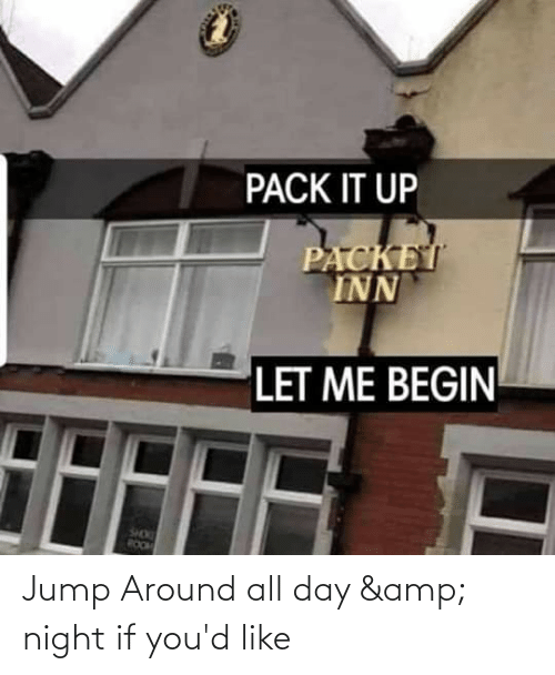 Jump Around, Reddit, and Amp: PACK IT UP  PACKET  INN  LET ME BEGIN  SHOK  ROOM Jump Around all day & night if you'd like