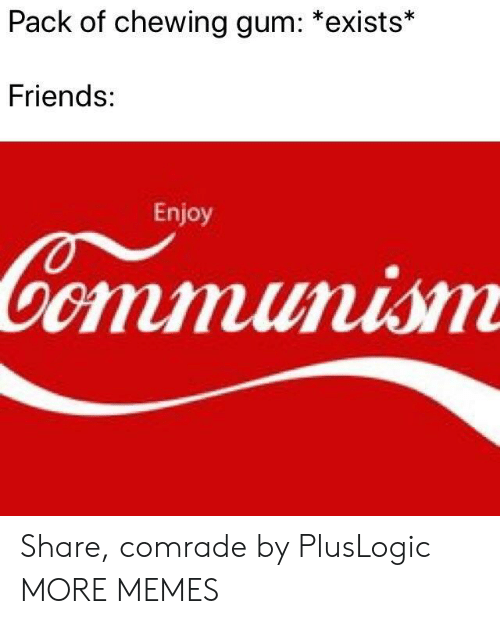 chewing gum: Pack of chewing gum: *exists*  Friends:  Enjoy Share, comrade by PlusLogic MORE MEMES