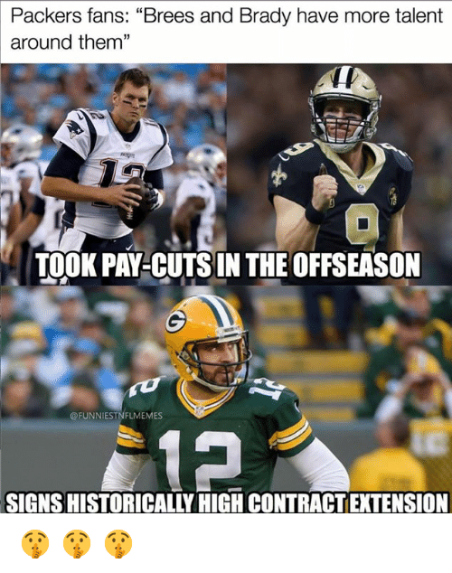 "Brees: Packers fans: ""Brees and Brady have more talent  around them""  13  TOOK PAY-CUTSIN THE OFFSEASON  @FUNNIESTNFLMEMES  SIGNS HISTORICALLY HIGH CONTRACT EXTENSION 🤫 🤫 🤫"