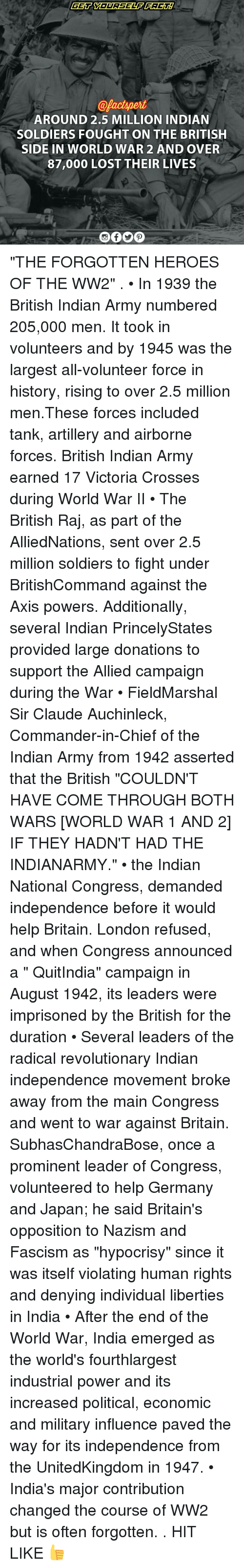 """axis powers: @pactspert  AROUND 2.5 MILLION INDIAN  SOLDIERS FOUGHT ON THE BRITISH  SIDE IN WORLD WAR 2 AND OVER  87,000 LOST THEIR LIVES """"THE FORGOTTEN HEROES OF THE WW2"""" . • In 1939 the British Indian Army numbered 205,000 men. It took in volunteers and by 1945 was the largest all-volunteer force in history, rising to over 2.5 million men.These forces included tank, artillery and airborne forces. British Indian Army earned 17 Victoria Crosses during World War II • The British Raj, as part of the AlliedNations, sent over 2.5 million soldiers to fight under BritishCommand against the Axis powers. Additionally, several Indian PrincelyStates provided large donations to support the Allied campaign during the War • FieldMarshal Sir Claude Auchinleck, Commander-in-Chief of the Indian Army from 1942 asserted that the British """"COULDN'T HAVE COME THROUGH BOTH WARS [WORLD WAR 1 AND 2] IF THEY HADN'T HAD THE INDIANARMY."""" • the Indian National Congress, demanded independence before it would help Britain. London refused, and when Congress announced a """" QuitIndia"""" campaign in August 1942, its leaders were imprisoned by the British for the duration • Several leaders of the radical revolutionary Indian independence movement broke away from the main Congress and went to war against Britain. SubhasChandraBose, once a prominent leader of Congress, volunteered to help Germany and Japan; he said Britain's opposition to Nazism and Fascism as """"hypocrisy"""" since it was itself violating human rights and denying individual liberties in India • After the end of the World War, India emerged as the world's fourthlargest industrial power and its increased political, economic and military influence paved the way for its independence from the UnitedKingdom in 1947. • India's major contribution changed the course of WW2 but is often forgotten. . HIT LIKE 👍"""