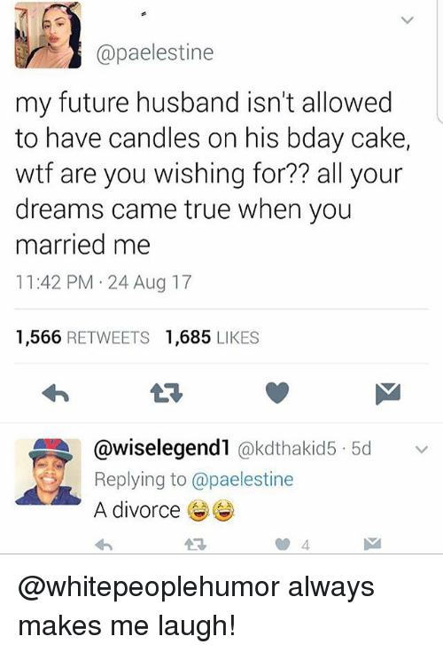Future, Memes, and True: @paelestine  my future husband isn't allowed  to have candles on his bday cake,  wtf are you wishing for?? all your  dreams came true when you  married me  11:42 PM 24 Aug 17  1,566 RETWEETS 1,685 LIKES  @wiselegend1 @kdthakid5. 5d  Replying to @paelestine  A divorce  わ  v @whitepeoplehumor always makes me laugh!