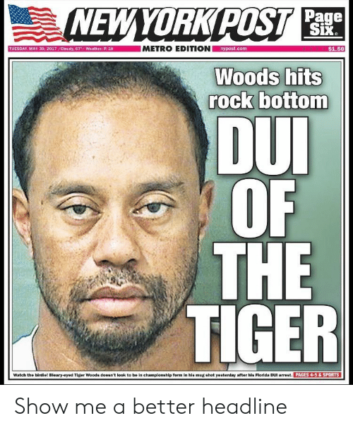 Sports, Tiger Woods, and Florida: Page  $1.50  nypost.com  TUESDAY, MAY 30, 2017 /Cloudy, 67  Weather: P.18  rock bottom  DU  OF I  THE  TIGER  PAGES 4-5& SPORTS  Watch the birdie! Bleary-eyed Tiger Woods doesn't look to be in championship form in his mug shot yesterday after his Florida DUI arrest Show me a better headline