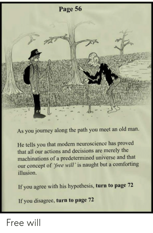 free will: Page 56  As you journey along the path you meet an old man.  He tells you that modern neuroscience has proved  that all our actions and decisions are merely the  machinations of a predetermined universe and that  our concept of free will' is naught but a comforting  illusion.  If you agree with his hypothesis, turn to page 72  If you disagree, turn to page 72 Free will