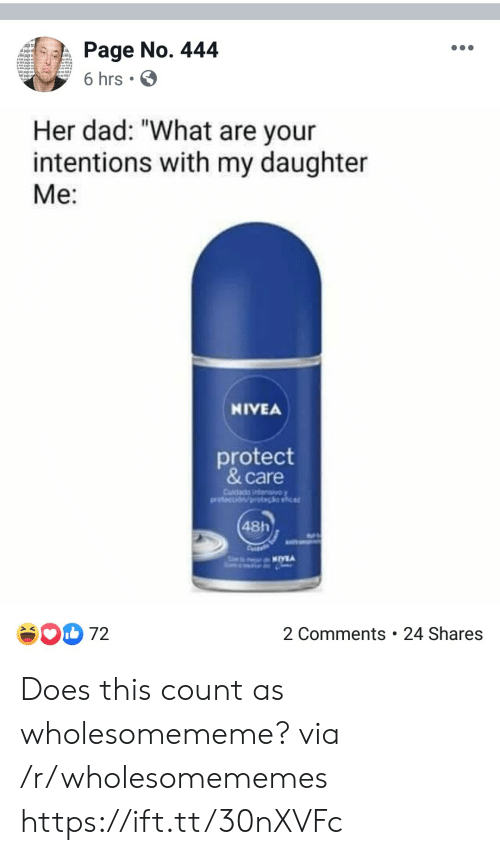 "pot: Page No. 444  Apagef  6 hrs  Her dad: ""What are your  intentions with my daughter  Me:  NIVEA  protect  & care  Cusdada ntensivoy  oretection/pot clia  48h  2 Comments . 24 Shares  72 Does this count as wholesomememe? via /r/wholesomememes https://ift.tt/30nXVFc"
