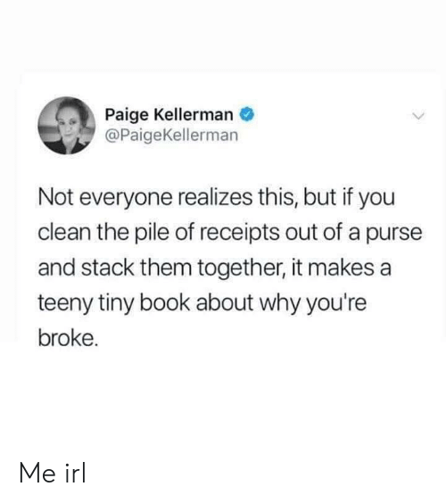 Book, Irl, and Me IRL: Paige Kellerman  @PaigeKellerman  Not everyone realizes this, but if you  clean the pile of receipts out of a purse  and stack them together, it makes a  teeny tiny book about why you're  broke. Me irl