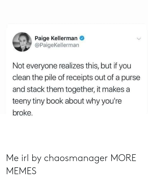 purse: Paige Kellerman  @PaigeKellerman  Not everyone realizes this, but if you  clean the pile of receipts out of a purse  and stack them together, it makes a  teeny tiny book about why you're  broke. Me irl by chaosmanager MORE MEMES