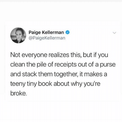 Dank, Book, and 🤖: Paige Kellerman  @PaigeKellerman  Not everyone realizes this, but if you  clean the pile of receipts out of a purse  and stack them together, it makes a  teeny tiny book about why you're  broke.