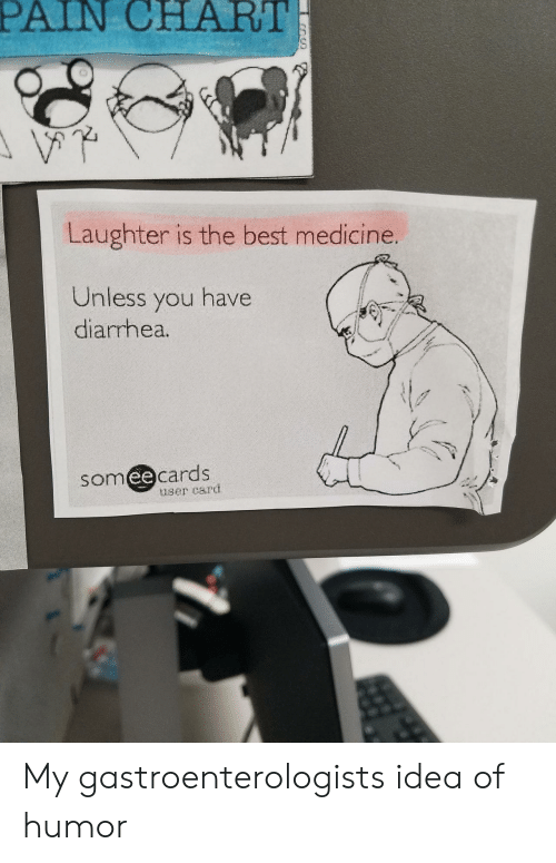 Best, Diarrhea, and Someecards: PAIN CHART  Laughter is the best medicine.  Unless you have  diarrhea.  someecards  user card My gastroenterologists idea of humor