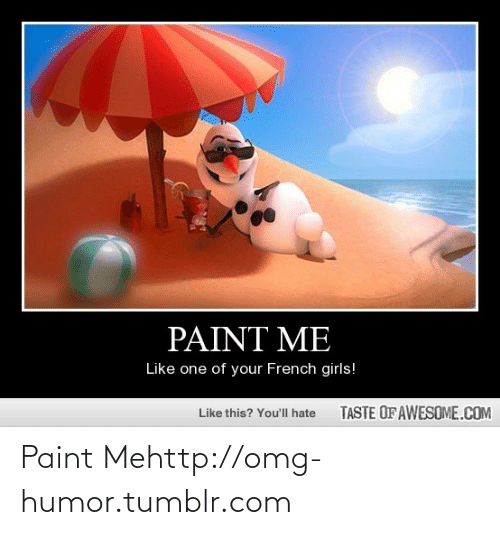 Paint Me Like One Of Your French: PAINT ME  Like one of your French girls!  TASTE OF AWESOME.COM  Like this? You'll hate Paint Mehttp://omg-humor.tumblr.com
