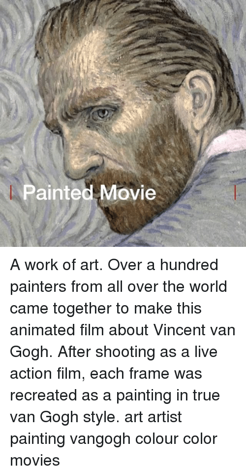 painters: Painted Movie A work of art. Over a hundred painters from all over the world came together to make this animated film about Vincent van Gogh. After shooting as a live action film, each frame was recreated as a painting in true van Gogh style. art artist painting vangogh colour color movies