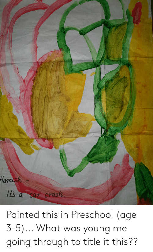 3 5: Painted this in Preschool (age 3-5)... What was young me going through to title it this??