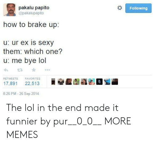 0 0: pakalu papito  Following  @pakalupapito  how to brake up:  u: ur ex is sexy  them: which one?  u: me bye lol  FAVORITES  RETWEETS  22,513  17,891  8:26 PM -26 Sep 2014 The lol in the end made it funnier by pur__0_0__ MORE MEMES