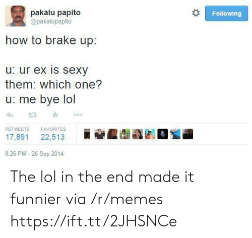 which one: pakalu papito  Following  @pakalupapito  how to brake up:  u: ur ex is sexy  them: which one?  u: me bye lol  FAVORITES  RETWEETS  22,513  17,891  8:26 PM -26 Sep 2014 The lol in the end made it funnier via /r/memes https://ift.tt/2JHSNCe