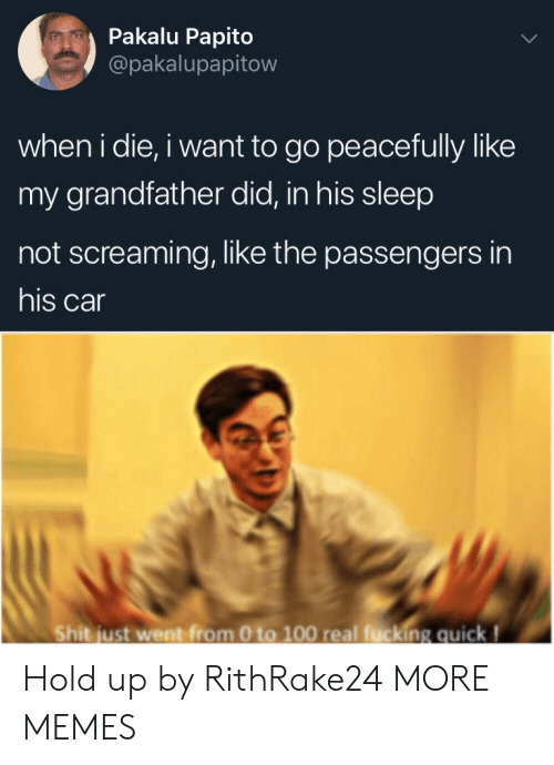 0 to 100: Pakalu Papito  @pakalupapitow  when i die, i want to go peacefully like  my grandfather did, in his sleep  not screaming, like the passengers in  his car  Shit just went from 0 to 100 real fucking quick! Hold up by RithRake24 MORE MEMES