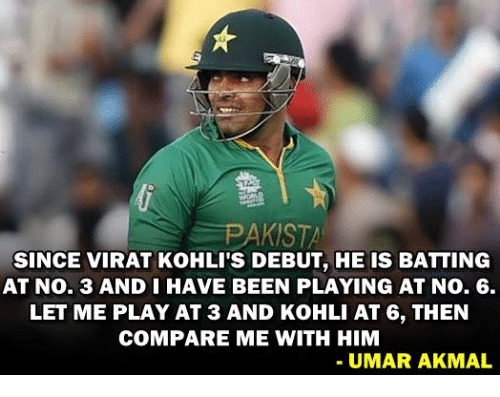 koh: PAKISTA  SINCE VIRAT KOHLI'S DEBUT, HE IS BATTING  AT No. 3 AND I HAVE BEEN PLAYING AT No. 6.  LET ME PLAY AT 3 AND KoHLI AT 6, THEN  COMPARE ME WITH HIM  UMAR AKMAL