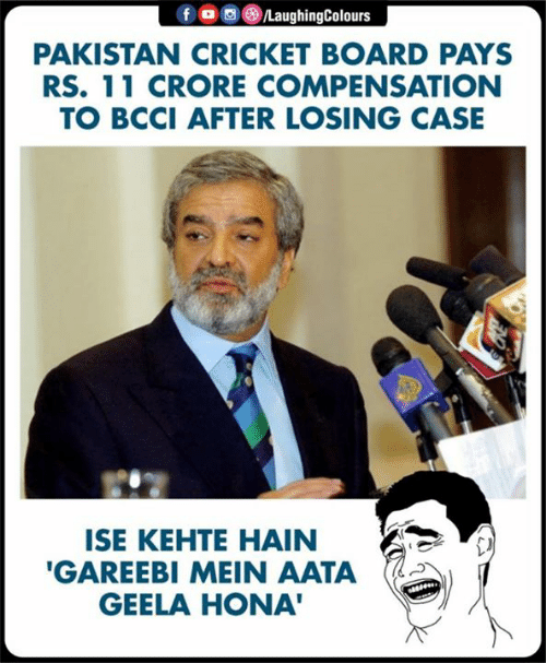Hona: PAKISTAN CRICKET BOARD PAYS  RS. 11 CRORE COMPENSATION  TO BCCI AFTER LOSING CASE  ISE KEHTE HAIN  GAREEBI MEIN AATA  GEELA HONA
