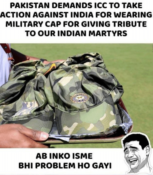 Memes, India, and Pakistan: PAKISTAN DEMANDS ICC TO TAKE  ACTION AGAINST INDIA FOR WEARING  MILITARY CAP FOR GIVING TRIBUTE  TO OUR INDIAN MARTYRS  AB INKO ISME  BHI PROBLEM HO GAYI