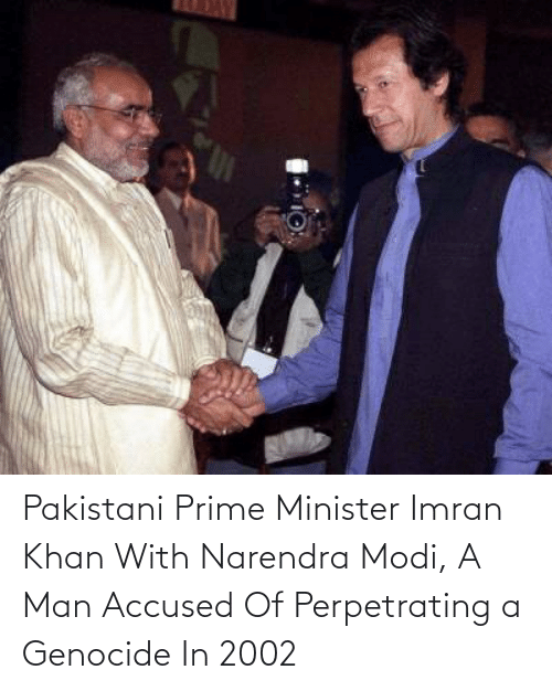 modi: Pakistani Prime Minister Imran Khan With Narendra Modi, A Man Accused Of Perpetrating a Genocide In 2002