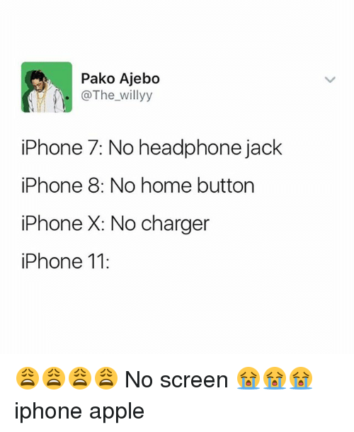 iphone: Pako Ajebo  .@The_willyy  iPhone 7: No headphone jack  iPhone 8: No home button  iPhone X: No charger  iPhone 11: 😩😩😩😩 No screen 😭😭😭 iphone apple