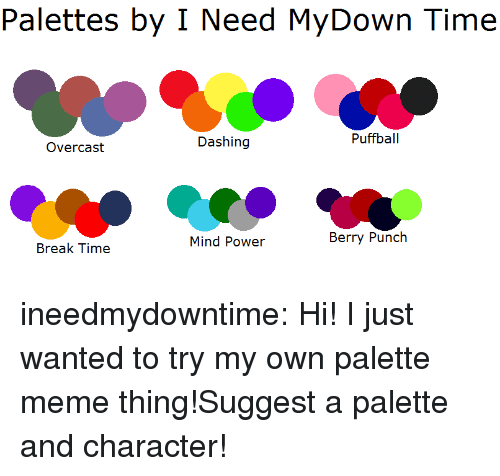 dashing: Palettes by I Need MyDown Time  Dashing  Puffball  Overcast  Mind Power  Berry Punch  Break Time ineedmydowntime:  Hi! I just wanted to try my own palette meme thing!Suggest a palette and character!