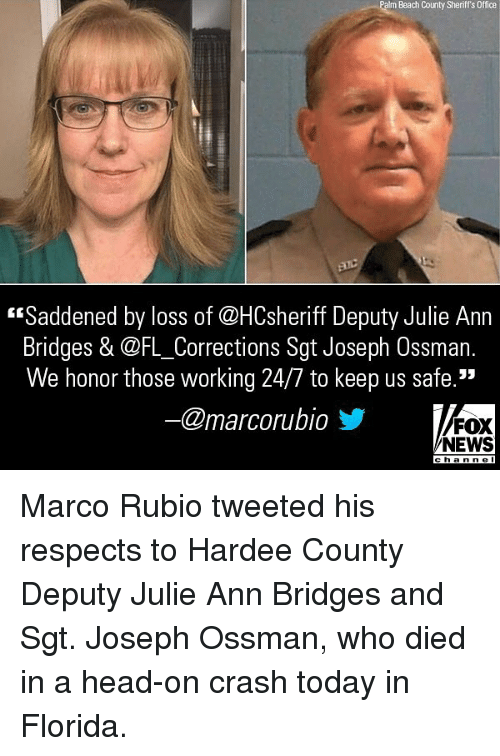 "Foxe: Palm Beach County Sheriff's Office  ""Saddened by loss of @HCsheriff Deputy Julie Ann  Bridges & @FL_Corrections Sgt Joseph Ossman.  We honor those working 24/7 to keep us safe.""  @marcorubio步  FOX  NEWS  cha n ne l Marco Rubio tweeted his respects to Hardee County Deputy Julie Ann Bridges and Sgt. Joseph Ossman, who died in a head-on crash today in Florida."