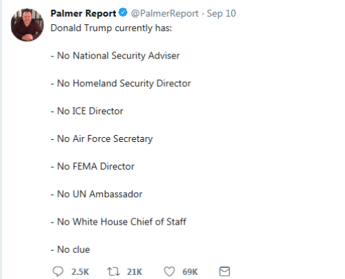 White House: Palmer Report @PalmerReport Sep 10  Donald Trump currently has:  - No National Security Adviser  - No Homeland Security Director  - No ICE Director  - No Air Force Secretary  - No FEMA Director  - No UN Ambassador  - No White House Chief of Staff  - No clue  21K  2.5K  69K  Σ