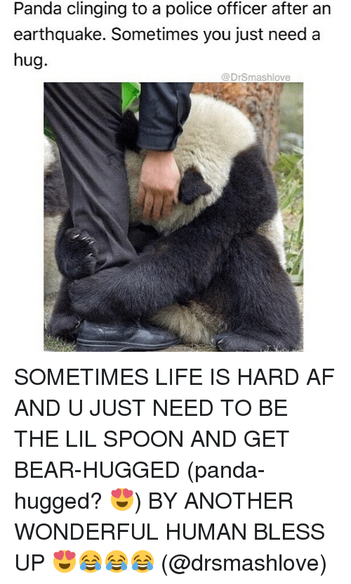 Af, Bless Up, and Life: Panda clinging to a police officer after an  earthquake. Sometimes you just need a  hug.  @DrSmashlove SOMETIMES LIFE IS HARD AF AND U JUST NEED TO BE THE LIL SPOON AND GET BEAR-HUGGED (panda-hugged? 😍) BY ANOTHER WONDERFUL HUMAN BLESS UP 😍😂😂😂 (@drsmashlove)