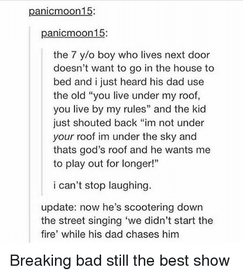 "O Boy: panicmoon15:  panicmoon15:  the 7 y/o boy who lives next door  doesn't want to go in the house to  bed and i just heard his dad use  the old ""you live under my roof,  you live by my rules"" and the kid  just shouted back ""im not under  your roof im under the sky and  thats god's roof and he wants me  to play out for longer!""  i can't stop laughing.  update: now he's scootering down  the street singing 'we didn't start the  fire' while his dad chases him Breaking bad still the best show"