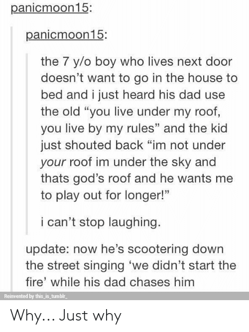 """Dad, Fire, and Singing: panicmoon15  panicmoon15:  the 7 y/o boy who lives next door  doesn't want to go in the house to  bed and i just heard his dad use  the old """"you live under my roof,  you live by my rules"""" and the kid  just shouted back """"im not under  your roof im under the sky and  thats god's roof and he wants me  to play out for longer!""""  i can't stop laughing.  update: now he's scootering down  the street singing 'we didn't start the  fire' while his dad chases him  Reinvented by this is tumblr Why... Just why"""