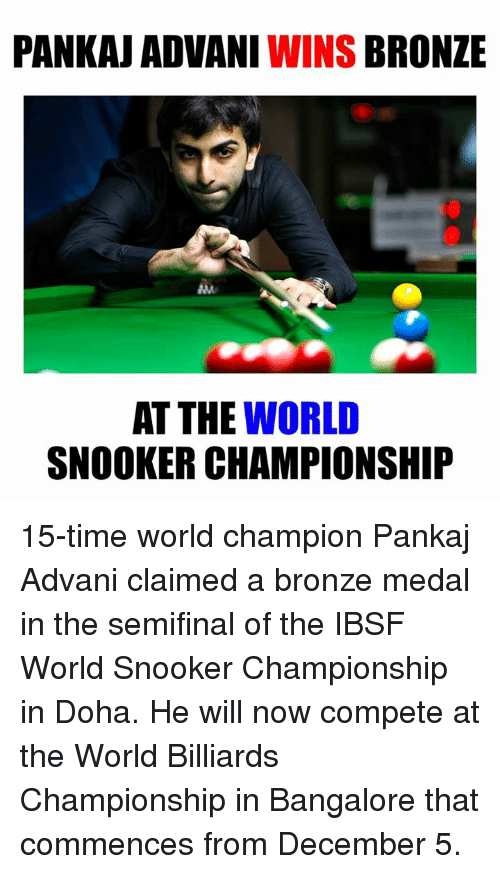 bangalore: PANKAJ ADVANI WINS  BRONZE  AT THE WORLD  SNOOKER CHAMPIONSHIP 15-time world champion Pankaj Advani claimed a bronze medal in the semifinal of the IBSF World Snooker Championship in Doha. He will now compete at the World Billiards Championship in Bangalore that commences from December 5.
